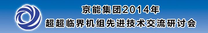 京能集团2014年超超临界机组先进技术交流研讨会