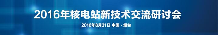 2016年核电站新技术交流研讨会